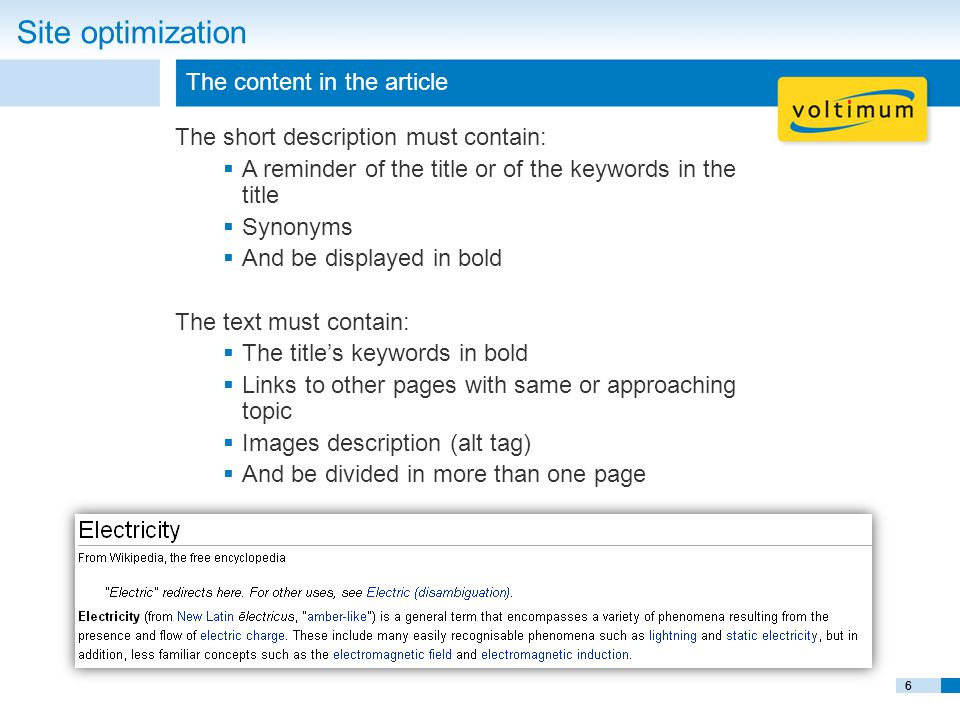 6 The content in the article Site optimization The short description must contain:  A reminder of the title or of the keywords in the title  Synonyms  And be displayed in bold The text must contain:  The title's keywords in bold  Links to other pages with same or approaching topic  Images description (alt tag)  And be divided in more than one page 6