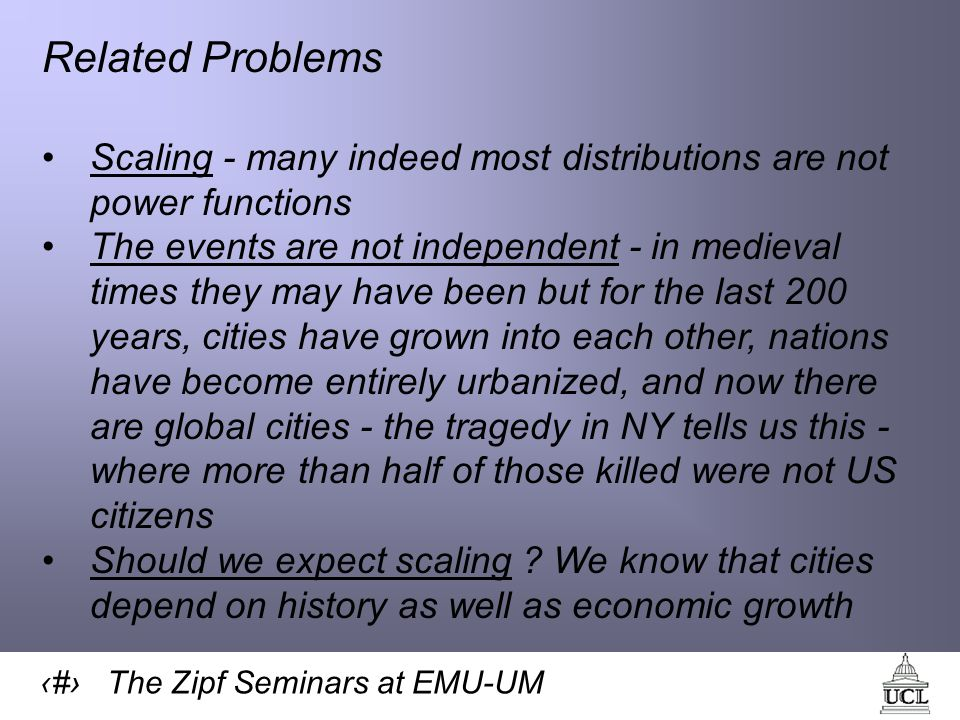 14 The Zipf Seminars at EMU-UM Related Problems Scaling - many indeed most distributions are not power functions The events are not independent - in medieval times they may have been but for the last 200 years, cities have grown into each other, nations have become entirely urbanized, and now there are global cities - the tragedy in NY tells us this - where more than half of those killed were not US citizens Should we expect scaling .