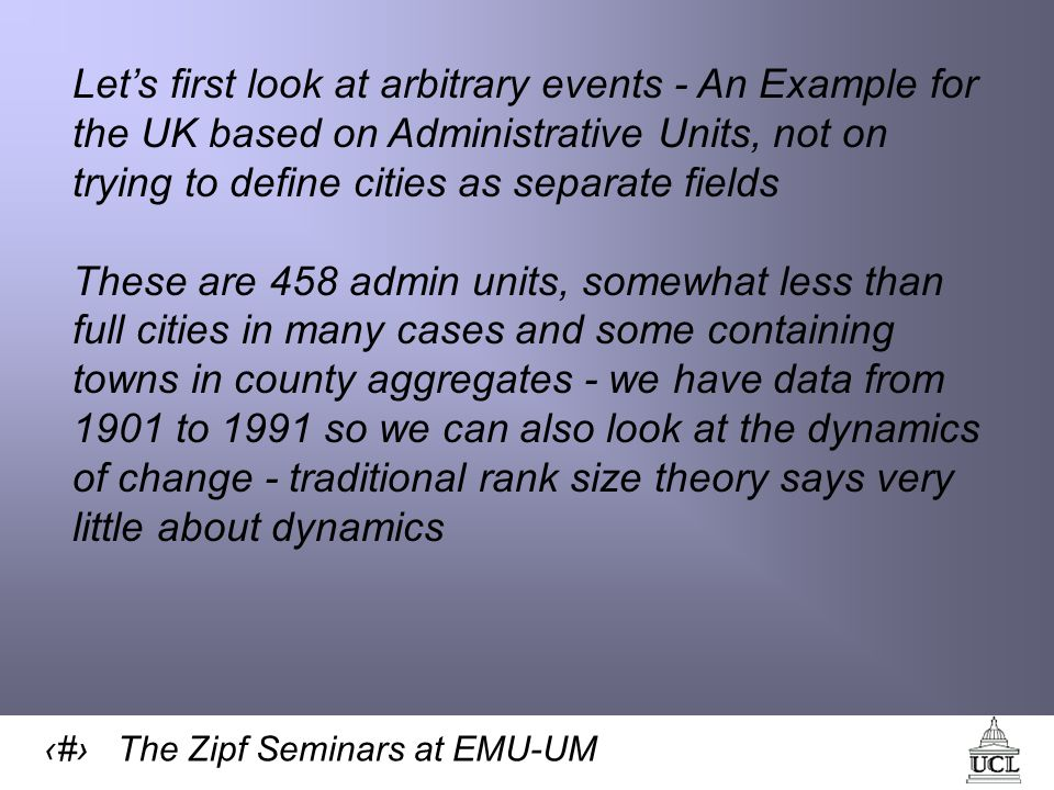 16 The Zipf Seminars at EMU-UM Let's first look at arbitrary events - An Example for the UK based on Administrative Units, not on trying to define cities as separate fields These are 458 admin units, somewhat less than full cities in many cases and some containing towns in county aggregates - we have data from 1901 to 1991 so we can also look at the dynamics of change - traditional rank size theory says very little about dynamics