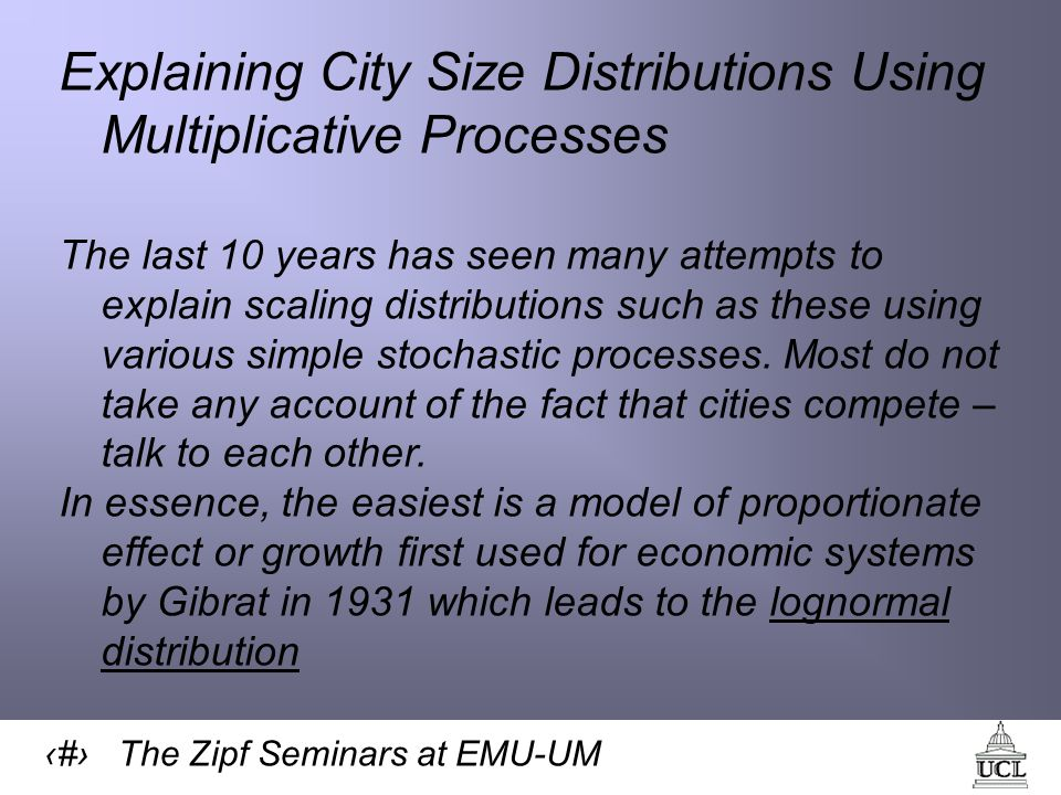 24 The Zipf Seminars at EMU-UM Explaining City Size Distributions Using Multiplicative Processes The last 10 years has seen many attempts to explain scaling distributions such as these using various simple stochastic processes.