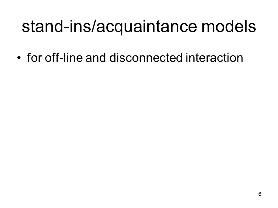6 stand-ins/acquaintance models for off-line and disconnected interaction