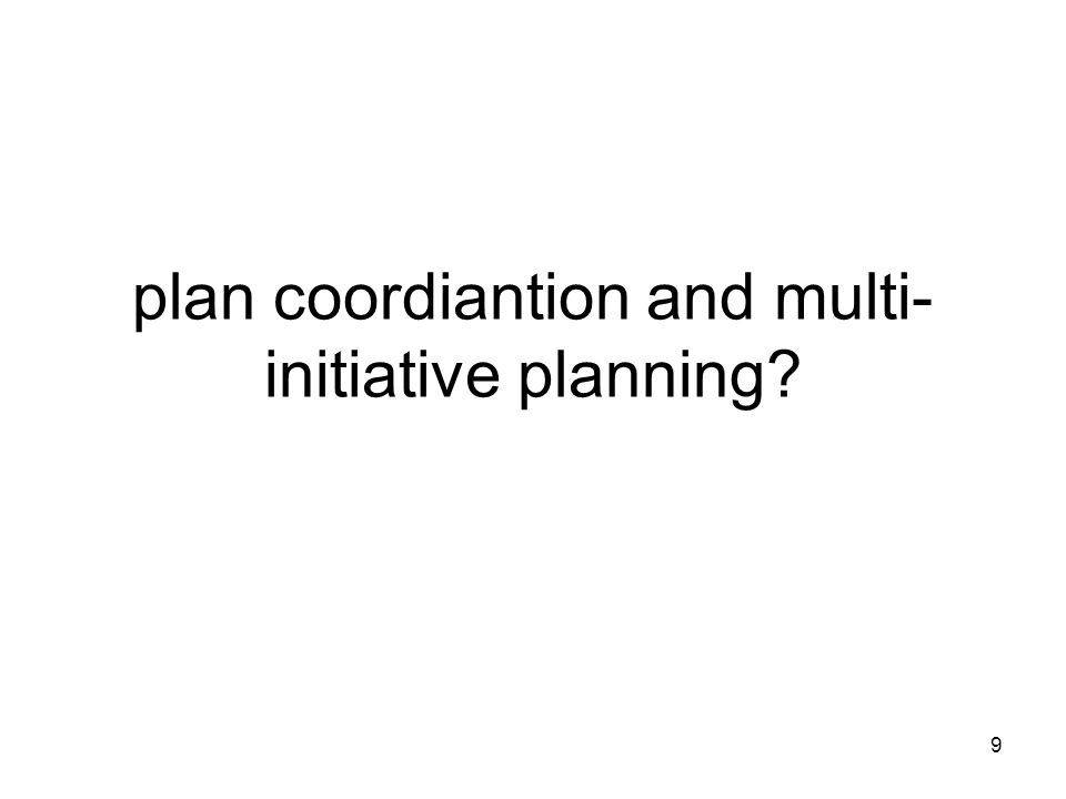 9 plan coordiantion and multi- initiative planning