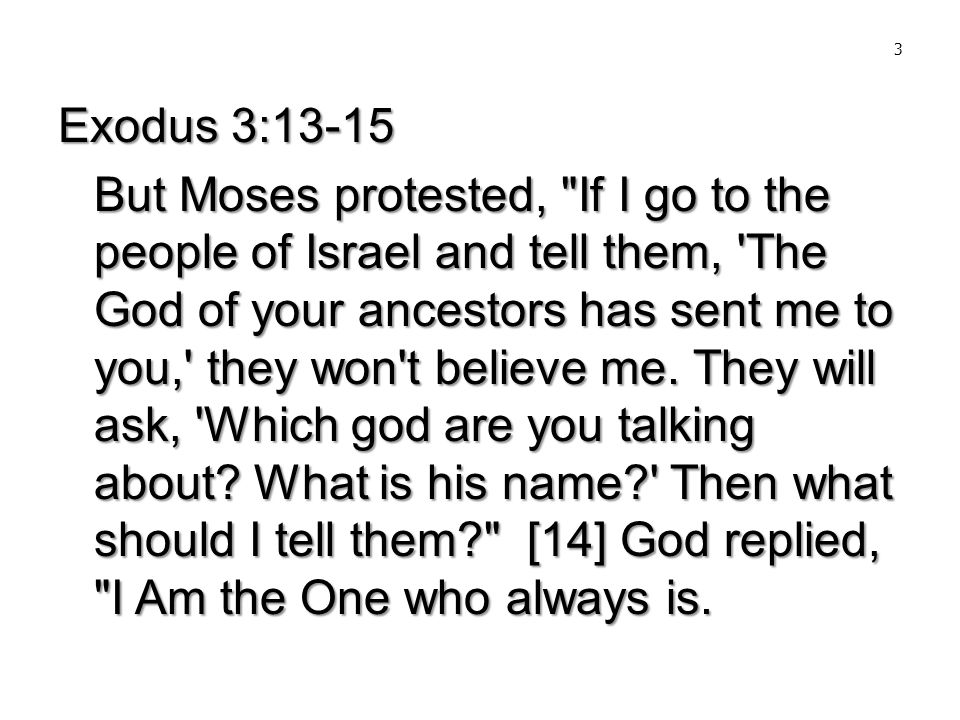 3 Exodus 3:13-15 But Moses protested, If I go to the people of Israel and tell them, The God of your ancestors has sent me to you, they won t believe me.