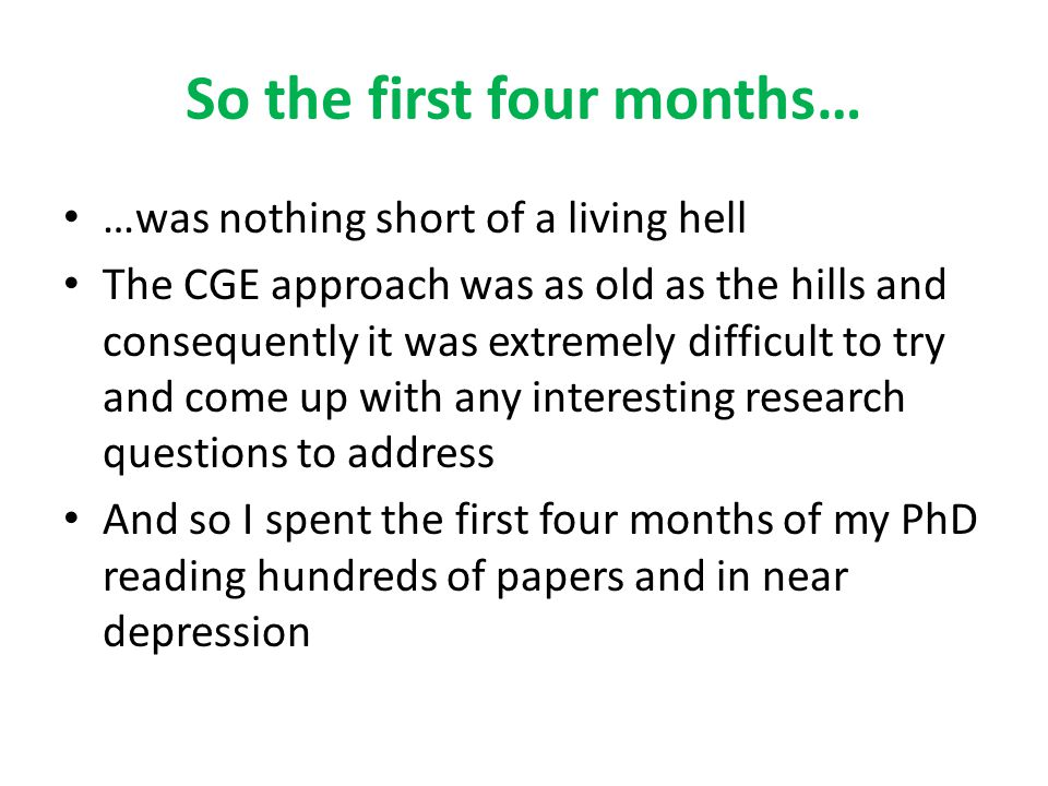 So the first four months… …was nothing short of a living hell The CGE approach was as old as the hills and consequently it was extremely difficult to try and come up with any interesting research questions to address And so I spent the first four months of my PhD reading hundreds of papers and in near depression