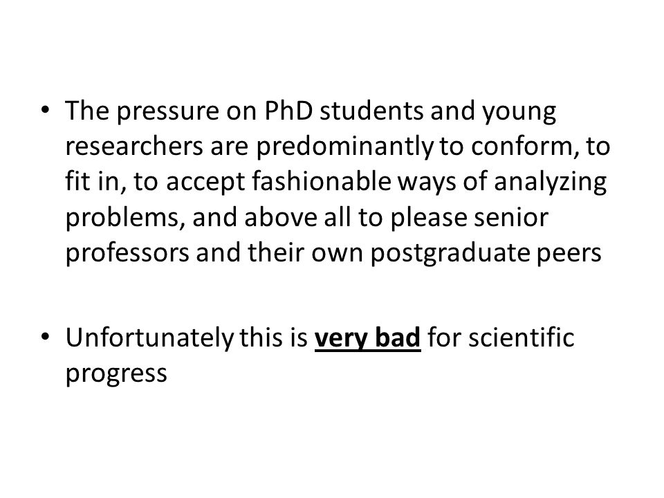 The pressure on PhD students and young researchers are predominantly to conform, to fit in, to accept fashionable ways of analyzing problems, and above all to please senior professors and their own postgraduate peers Unfortunately this is very bad for scientific progress