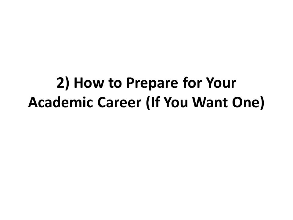 2) How to Prepare for Your Academic Career (If You Want One)