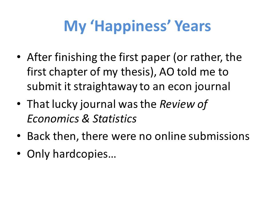 My 'Happiness' Years After finishing the first paper (or rather, the first chapter of my thesis), AO told me to submit it straightaway to an econ journal That lucky journal was the Review of Economics & Statistics Back then, there were no online submissions Only hardcopies…