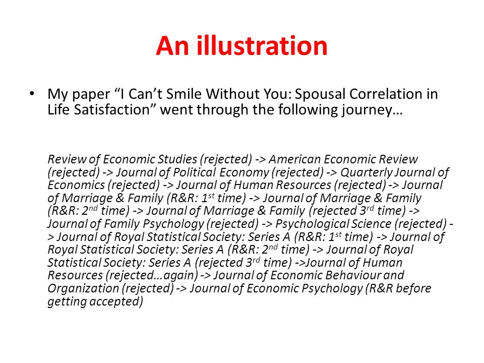 An illustration My paper I Can't Smile Without You: Spousal Correlation in Life Satisfaction went through the following journey… Review of Economic Studies (rejected) -> American Economic Review (rejected) -> Journal of Political Economy (rejected) -> Quarterly Journal of Economics (rejected) -> Journal of Human Resources (rejected) -> Journal of Marriage & Family (R&R: 1 st time) -> Journal of Marriage & Family (R&R: 2 nd time) -> Journal of Marriage & Family (rejected 3 rd time) -> Journal of Family Psychology (rejected) -> Psychological Science (rejected) - > Journal of Royal Statistical Society: Series A (R&R: 1 st time) -> Journal of Royal Statistical Society: Series A (R&R: 2 nd time) -> Journal of Royal Statistical Society: Series A (rejected 3 rd time) ->Journal of Human Resources (rejected…again) -> Journal of Economic Behaviour and Organization (rejected) -> Journal of Economic Psychology (R&R before getting accepted)