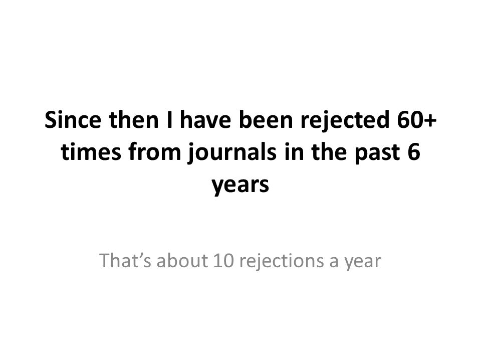 Since then I have been rejected 60+ times from journals in the past 6 years That's about 10 rejections a year