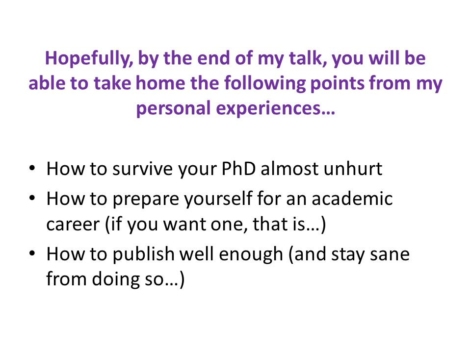 Hopefully, by the end of my talk, you will be able to take home the following points from my personal experiences… How to survive your PhD almost unhurt How to prepare yourself for an academic career (if you want one, that is…) How to publish well enough (and stay sane from doing so…)