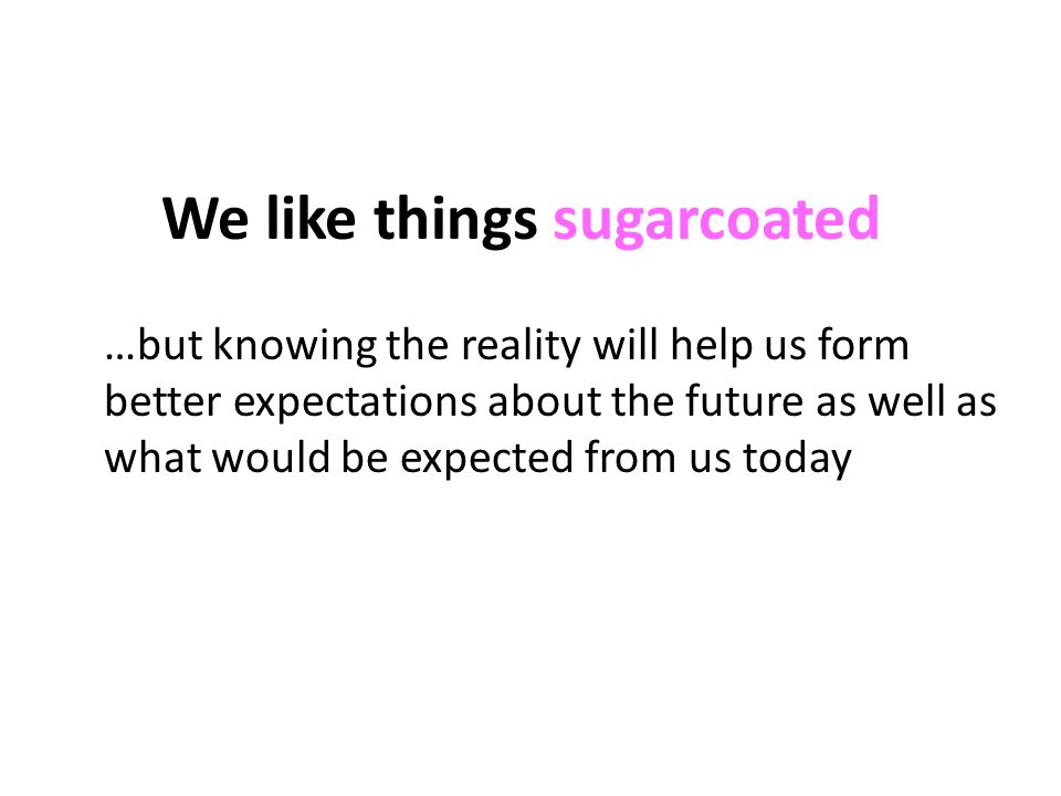 We like things sugarcoated …but knowing the reality will help us form better expectations about the future as well as what would be expected from us today