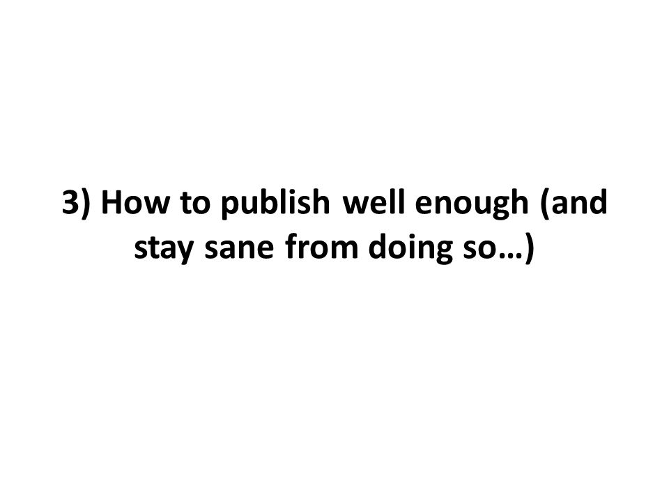 3) How to publish well enough (and stay sane from doing so…)