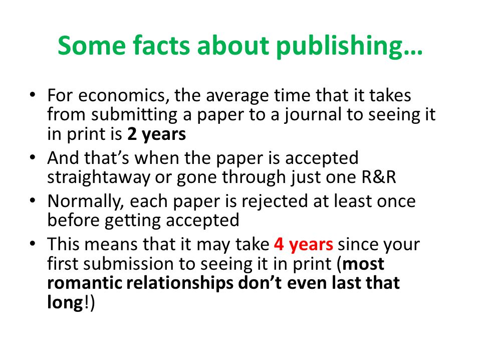 Some facts about publishing… For economics, the average time that it takes from submitting a paper to a journal to seeing it in print is 2 years And that's when the paper is accepted straightaway or gone through just one R&R Normally, each paper is rejected at least once before getting accepted This means that it may take 4 years since your first submission to seeing it in print (most romantic relationships don't even last that long!)