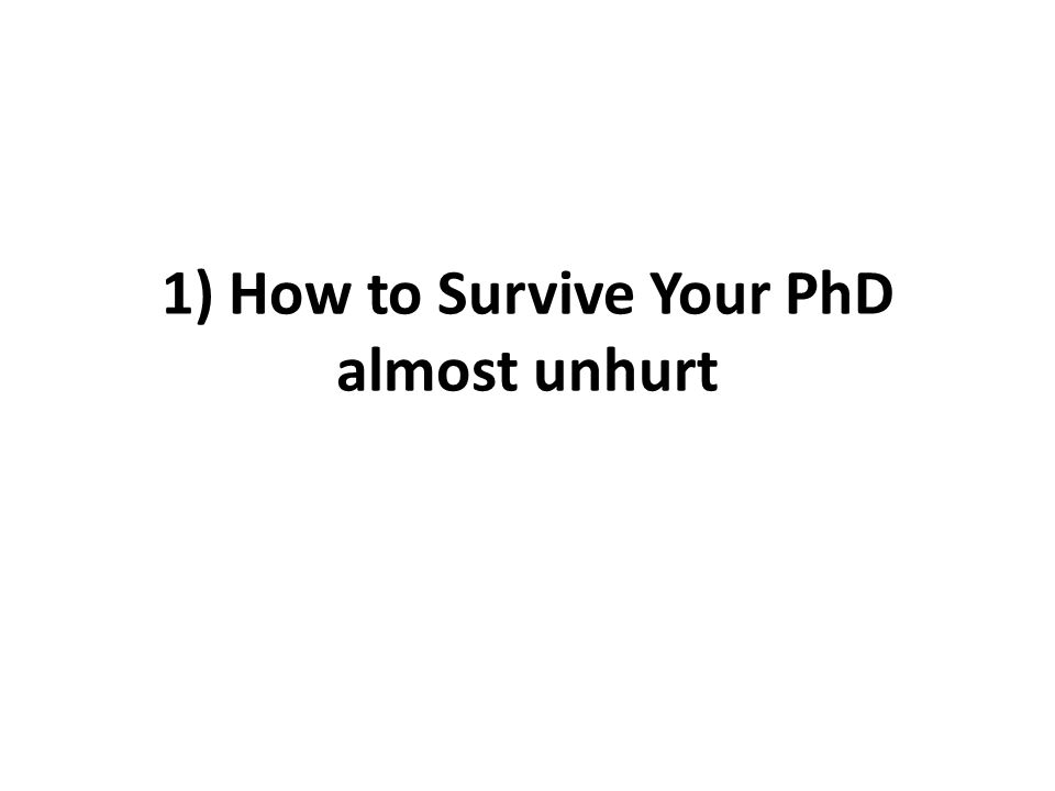 1) How to Survive Your PhD almost unhurt