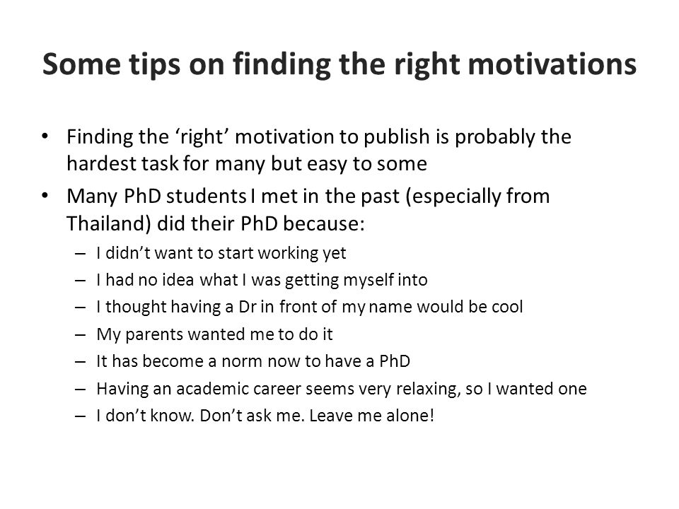 Some tips on finding the right motivations Finding the 'right' motivation to publish is probably the hardest task for many but easy to some Many PhD students I met in the past (especially from Thailand) did their PhD because: – I didn't want to start working yet – I had no idea what I was getting myself into – I thought having a Dr in front of my name would be cool – My parents wanted me to do it – It has become a norm now to have a PhD – Having an academic career seems very relaxing, so I wanted one – I don't know.