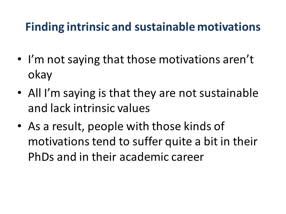 Finding intrinsic and sustainable motivations I'm not saying that those motivations aren't okay All I'm saying is that they are not sustainable and lack intrinsic values As a result, people with those kinds of motivations tend to suffer quite a bit in their PhDs and in their academic career