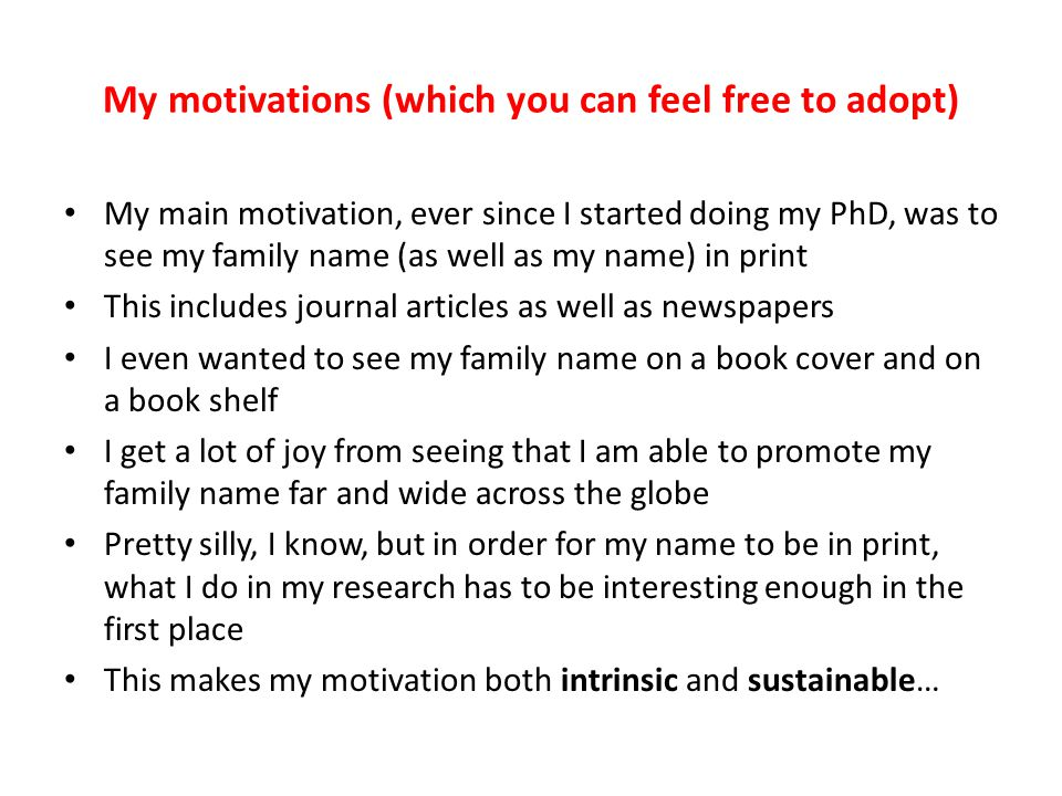 My motivations (which you can feel free to adopt) My main motivation, ever since I started doing my PhD, was to see my family name (as well as my name) in print This includes journal articles as well as newspapers I even wanted to see my family name on a book cover and on a book shelf I get a lot of joy from seeing that I am able to promote my family name far and wide across the globe Pretty silly, I know, but in order for my name to be in print, what I do in my research has to be interesting enough in the first place This makes my motivation both intrinsic and sustainable…