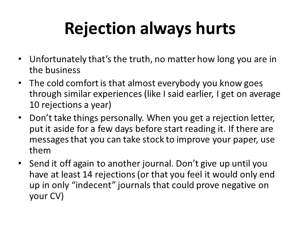 Rejection always hurts Unfortunately that's the truth, no matter how long you are in the business The cold comfort is that almost everybody you know goes through similar experiences (like I said earlier, I get on average 10 rejections a year) Don't take things personally.