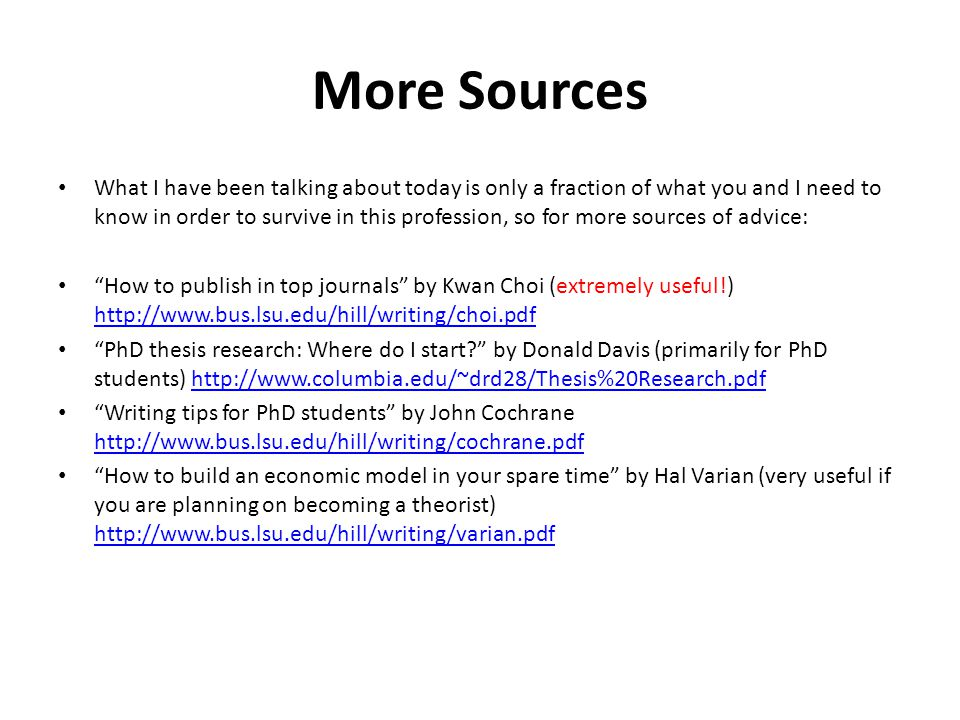 More Sources What I have been talking about today is only a fraction of what you and I need to know in order to survive in this profession, so for more sources of advice: How to publish in top journals by Kwan Choi (extremely useful!) http://www.bus.lsu.edu/hill/writing/choi.pdf http://www.bus.lsu.edu/hill/writing/choi.pdf PhD thesis research: Where do I start? by Donald Davis (primarily for PhD students) http://www.columbia.edu/~drd28/Thesis%20Research.pdfhttp://www.columbia.edu/~drd28/Thesis%20Research.pdf Writing tips for PhD students by John Cochrane http://www.bus.lsu.edu/hill/writing/cochrane.pdf http://www.bus.lsu.edu/hill/writing/cochrane.pdf How to build an economic model in your spare time by Hal Varian (very useful if you are planning on becoming a theorist) http://www.bus.lsu.edu/hill/writing/varian.pdf http://www.bus.lsu.edu/hill/writing/varian.pdf