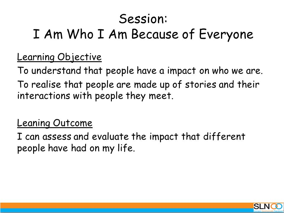 Session: I Am Who I Am Because of Everyone Learning Objective To understand that people have a impact on who we are.