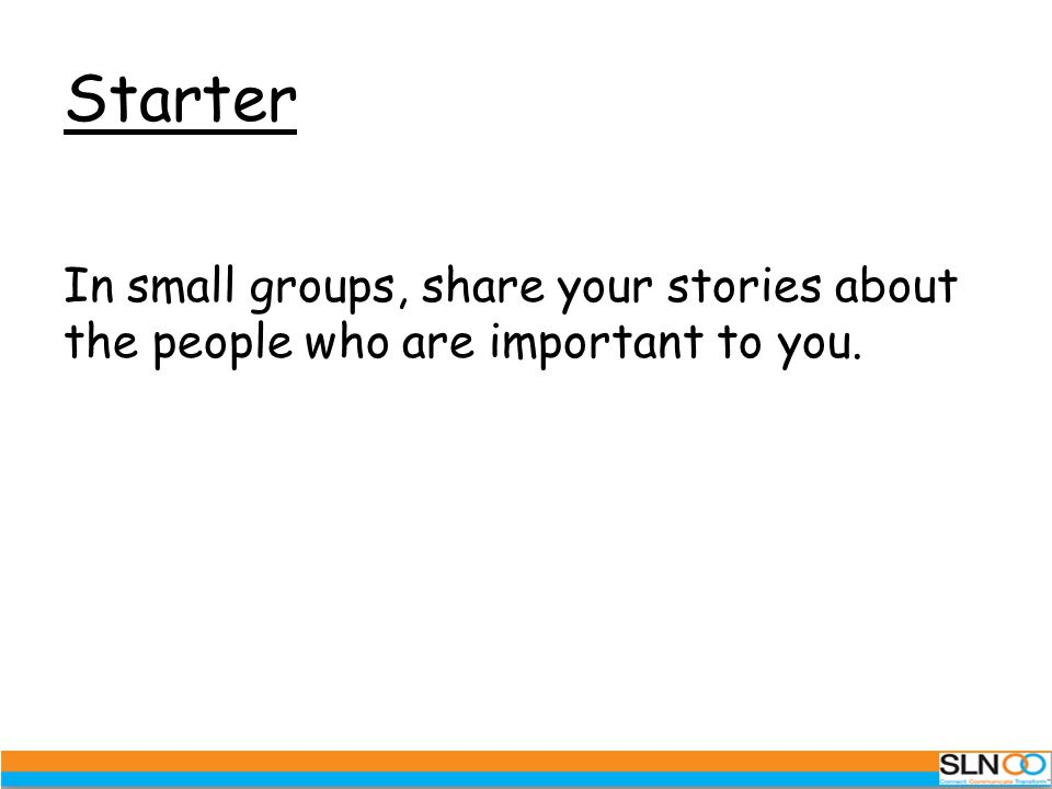 Starter In small groups, share your stories about the people who are important to you.