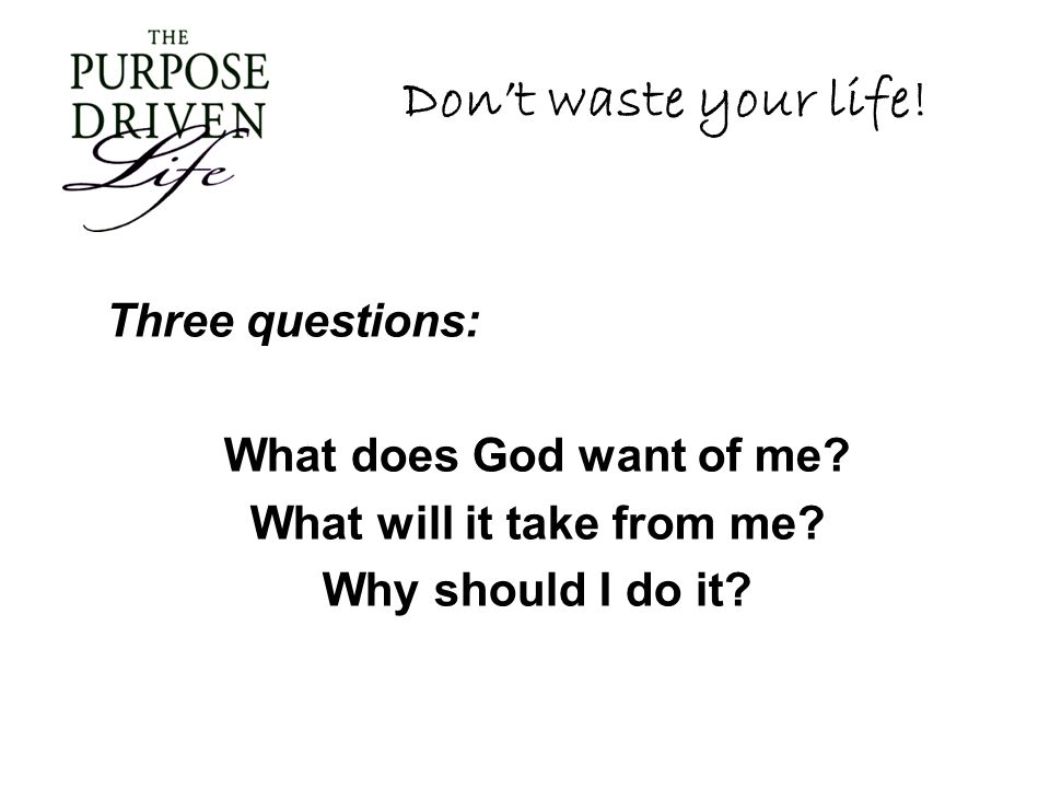 Don't waste your life! Three questions: What does God want of me? What will it take from me? Why should I do it?