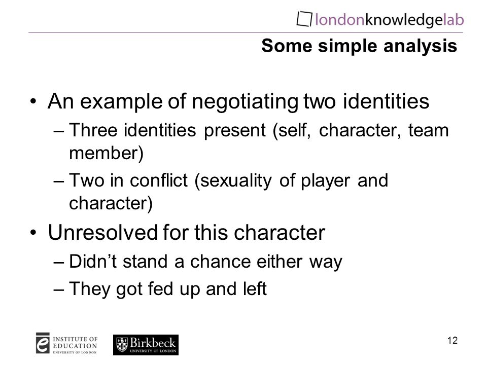 12 Some simple analysis An example of negotiating two identities –Three identities present (self, character, team member) –Two in conflict (sexuality of player and character) Unresolved for this character –Didn't stand a chance either way –They got fed up and left
