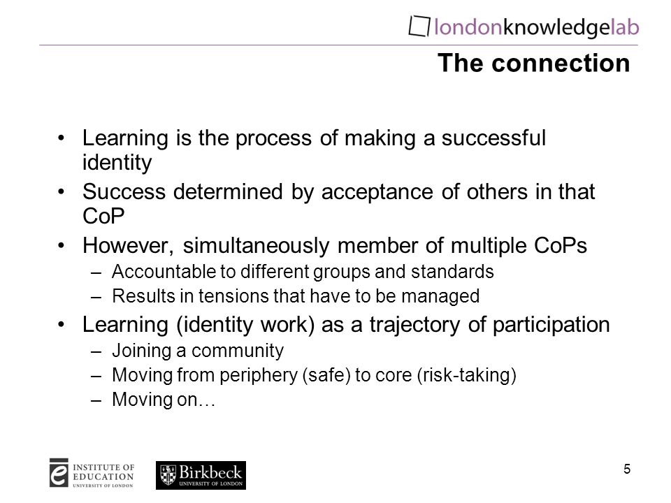 5 The connection Learning is the process of making a successful identity Success determined by acceptance of others in that CoP However, simultaneously member of multiple CoPs –Accountable to different groups and standards –Results in tensions that have to be managed Learning (identity work) as a trajectory of participation –Joining a community –Moving from periphery (safe) to core (risk-taking) –Moving on…