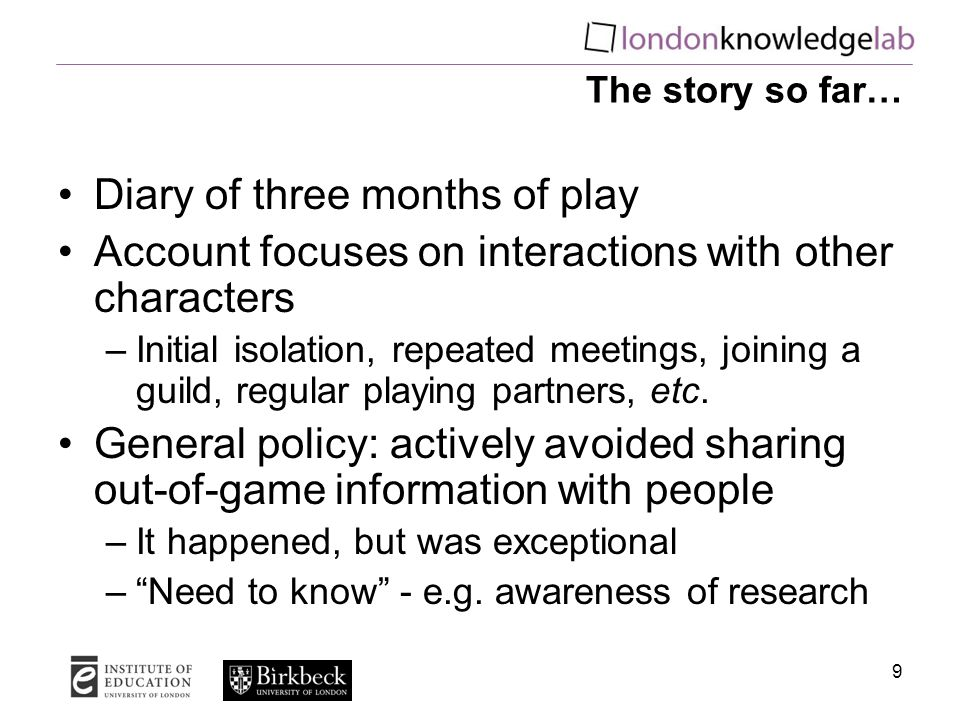 9 The story so far… Diary of three months of play Account focuses on interactions with other characters –Initial isolation, repeated meetings, joining a guild, regular playing partners, etc.