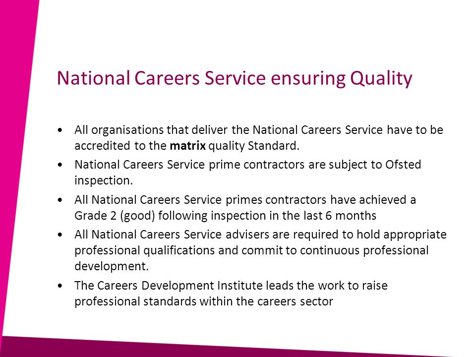 National Careers Service ensuring Quality All organisations that deliver the National Careers Service have to be accredited to the matrix quality Standard.