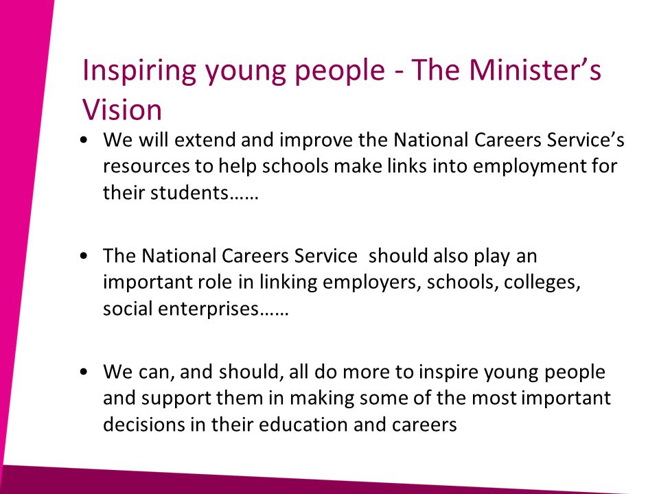 Inspiring young people - The Minister's Vision We will extend and improve the National Careers Service's resources to help schools make links into employment for their students…… The National Careers Service should also play an important role in linking employers, schools, colleges, social enterprises…… We can, and should, all do more to inspire young people and support them in making some of the most important decisions in their education and careers