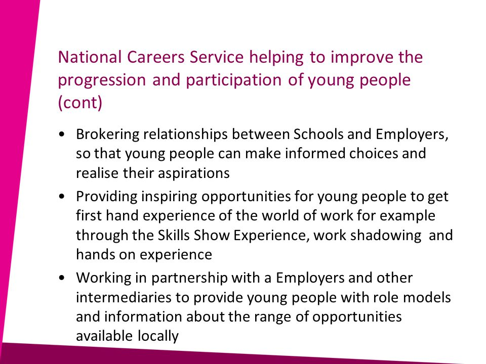 National Careers Service helping to improve the progression and participation of young people (cont) Brokering relationships between Schools and Employers, so that young people can make informed choices and realise their aspirations Providing inspiring opportunities for young people to get first hand experience of the world of work for example through the Skills Show Experience, work shadowing and hands on experience Working in partnership with a Employers and other intermediaries to provide young people with role models and information about the range of opportunities available locally
