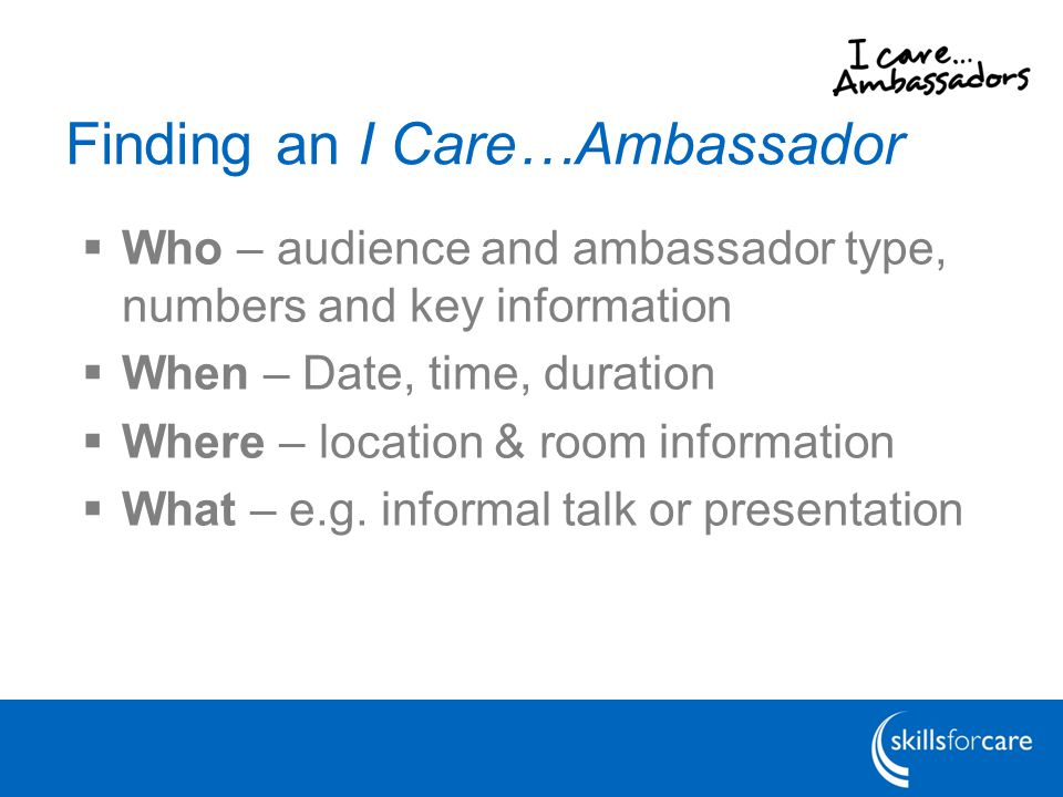 Finding an I Care…Ambassador  Who – audience and ambassador type, numbers and key information  When – Date, time, duration  Where – location & room information  What – e.g.