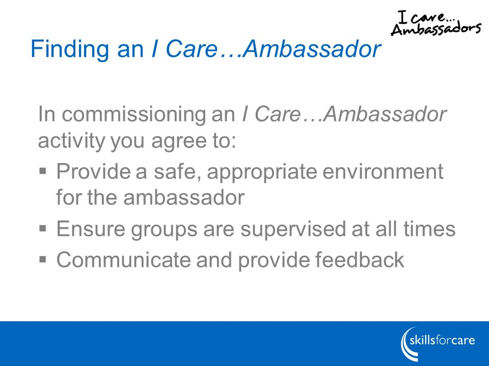 Finding an I Care…Ambassador In commissioning an I Care…Ambassador activity you agree to:  Provide a safe, appropriate environment for the ambassador  Ensure groups are supervised at all times  Communicate and provide feedback