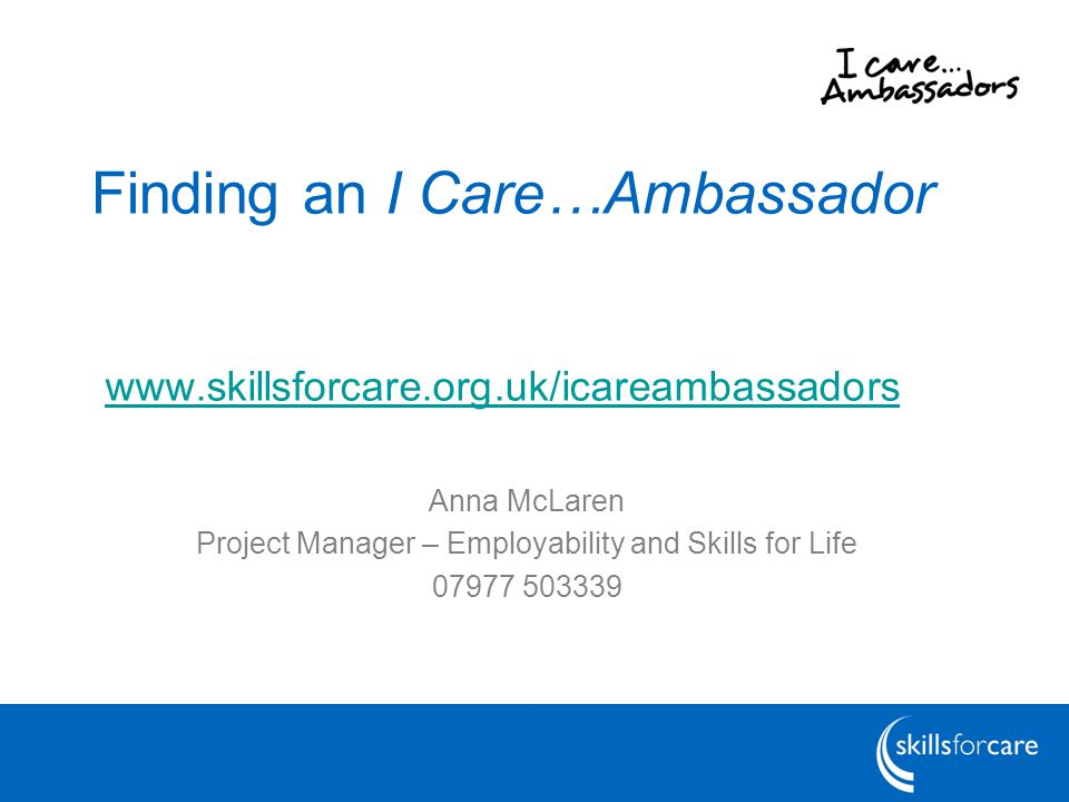 Finding an I Care…Ambassador www.skillsforcare.org.uk/icareambassadors Anna McLaren Project Manager – Employability and Skills for Life 07977 503339