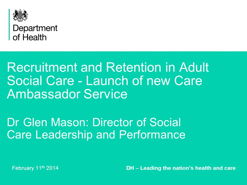 Recruitment and Retention in Adult Social Care - Launch of new Care Ambassador Service Dr Glen Mason: Director of Social Care Leadership and Performance February 11 th 2014 DH – Leading the nation's health and care