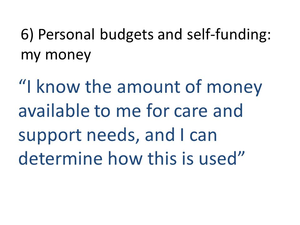 6) Personal budgets and self-funding: my money I know the amount of money available to me for care and support needs, and I can determine how this is used