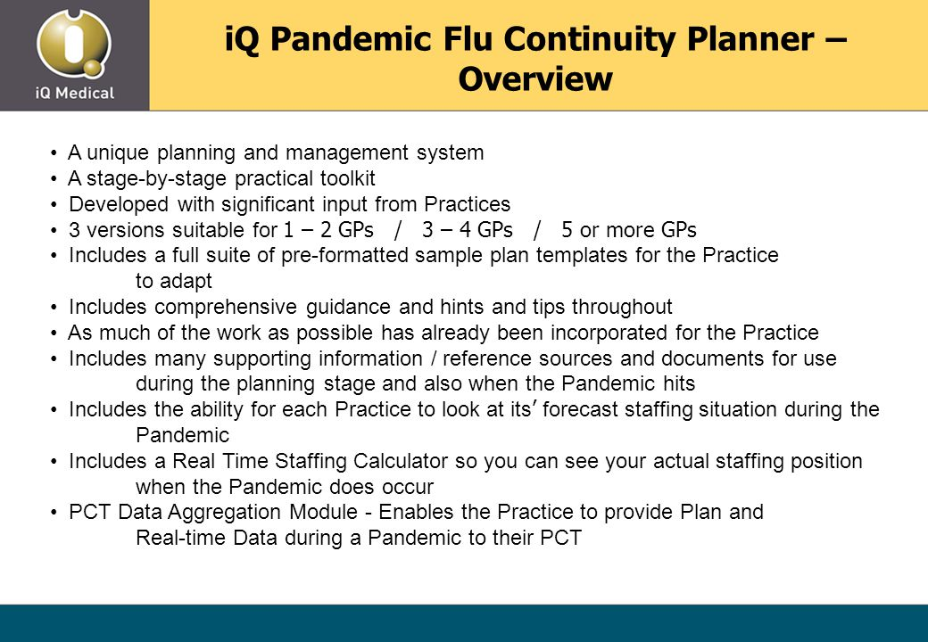 iQ Pandemic Flu Continuity Planner – Overview A unique planning and management system A stage-by-stage practical toolkit Developed with significant input from Practices 3 versions suitable for 1 – 2 GPs / 3 – 4 GPs / 5 or more GPs Includes a full suite of pre-formatted sample plan templates for the Practice to adapt Includes comprehensive guidance and hints and tips throughout As much of the work as possible has already been incorporated for the Practice Includes many supporting information / reference sources and documents for use during the planning stage and also when the Pandemic hits Includes the ability for each Practice to look at its ' forecast staffing situation during the Pandemic Includes a Real Time Staffing Calculator so you can see your actual staffing position when the Pandemic does occur PCT Data Aggregation Module - Enables the Practice to provide Plan and Real-time Data during a Pandemic to their PCT