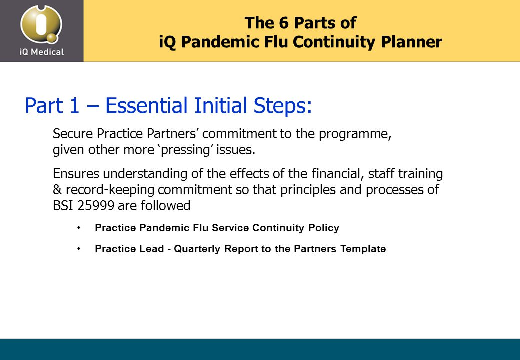 The 6 Parts of iQ Pandemic Flu Continuity Planner Part 1 – Essential Initial Steps: Secure Practice Partners' commitment to the programme, given other more 'pressing' issues.