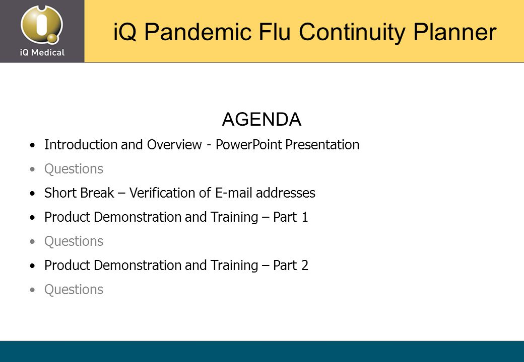 AGENDA Introduction and Overview - PowerPoint Presentation Questions Short Break – Verification of E-mail addresses Product Demonstration and Training – Part 1 Questions Product Demonstration and Training – Part 2 Questions iQ Pandemic Flu Continuity Planner