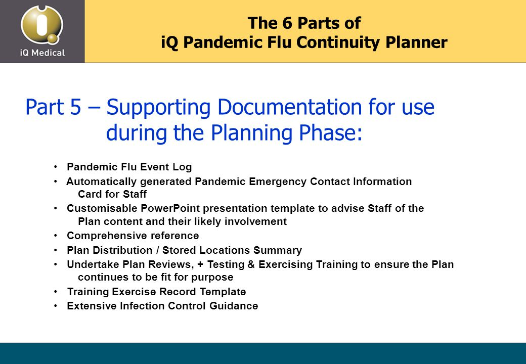 Part 5 – Supporting Documentation for use during the Planning Phase: Pandemic Flu Event Log Automatically generated Pandemic Emergency Contact Information Card for Staff Customisable PowerPoint presentation template to advise Staff of the Plan content and their likely involvement Comprehensive reference Plan Distribution / Stored Locations Summary Undertake Plan Reviews, + Testing & Exercising Training to ensure the Plan continues to be fit for purpose Training Exercise Record Template Extensive Infection Control Guidance The 6 Parts of iQ Pandemic Flu Continuity Planner