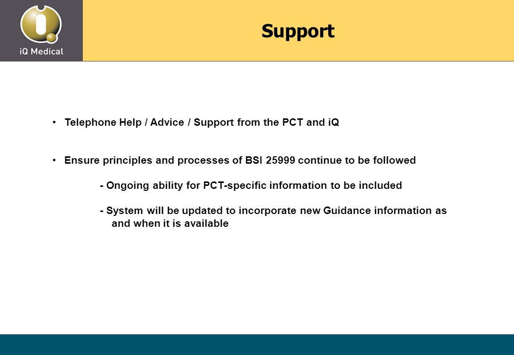 Telephone Help / Advice / Support from the PCT and iQ Ensure principles and processes of BSI 25999 continue to be followed - Ongoing ability for PCT-specific information to be included - System will be updated to incorporate new Guidance information as and when it is available Support