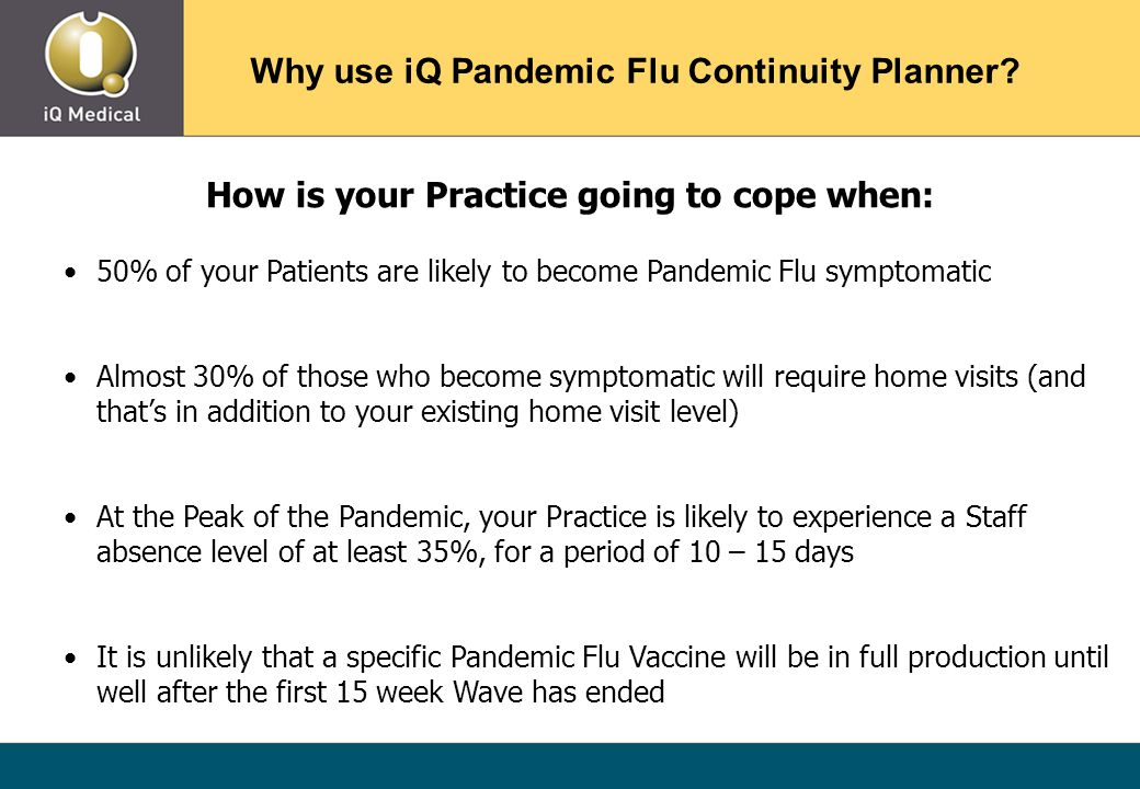 How is your Practice going to cope when: 50% of your Patients are likely to become Pandemic Flu symptomatic Almost 30% of those who become symptomatic will require home visits (and that's in addition to your existing home visit level) At the Peak of the Pandemic, your Practice is likely to experience a Staff absence level of at least 35%, for a period of 10 – 15 days It is unlikely that a specific Pandemic Flu Vaccine will be in full production until well after the first 15 week Wave has ended Why use iQ Pandemic Flu Continuity Planner