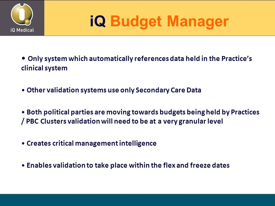 Only system which automatically references data held in the Practice's clinical system Other validation systems use only Secondary Care Data Both political parties are moving towards budgets being held by Practices / PBC Clusters validation will need to be at a very granular level Creates critical management intelligence Enables validation to take place within the flex and freeze dates iQ Budget Manager