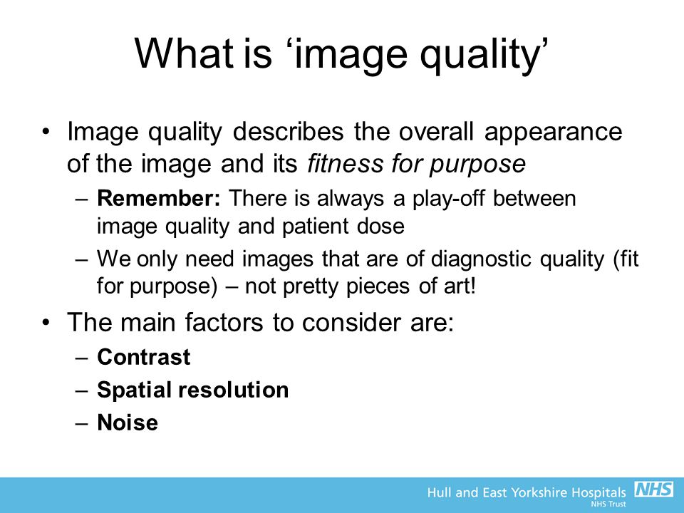 What is 'image quality' Image quality describes the overall appearance of the image and its fitness for purpose –Remember: There is always a play-off