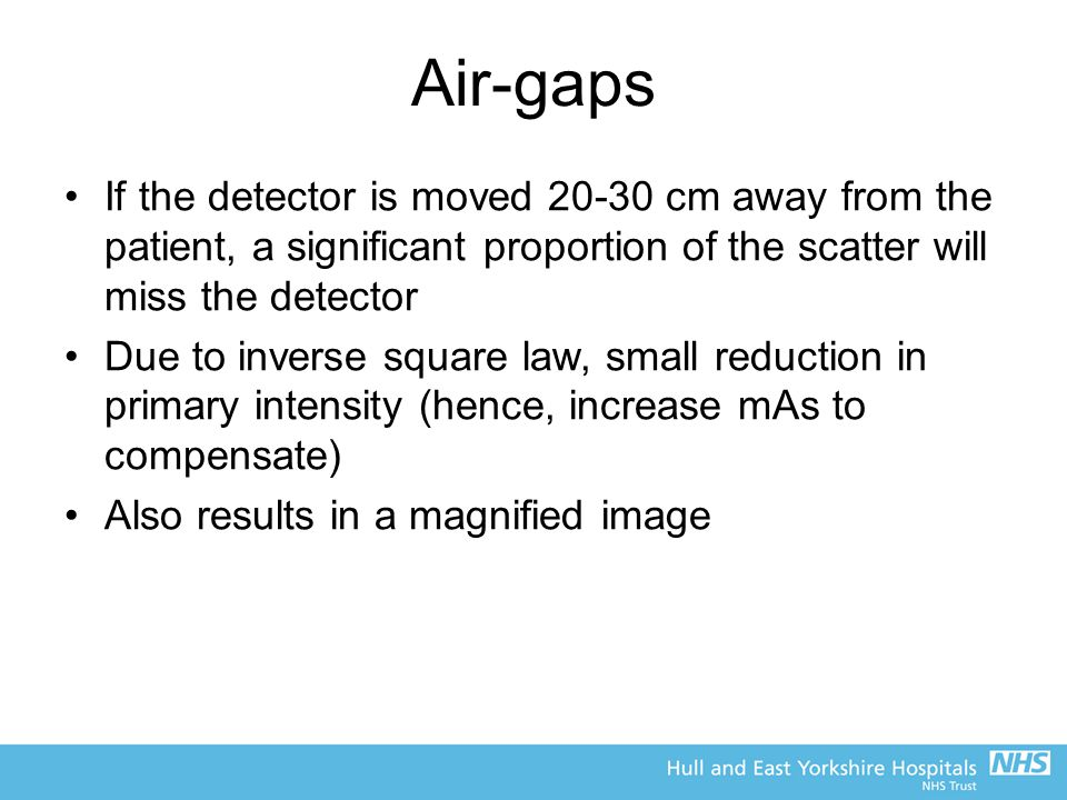 Air-gaps If the detector is moved 20-30 cm away from the patient, a significant proportion of the scatter will miss the detector Due to inverse square