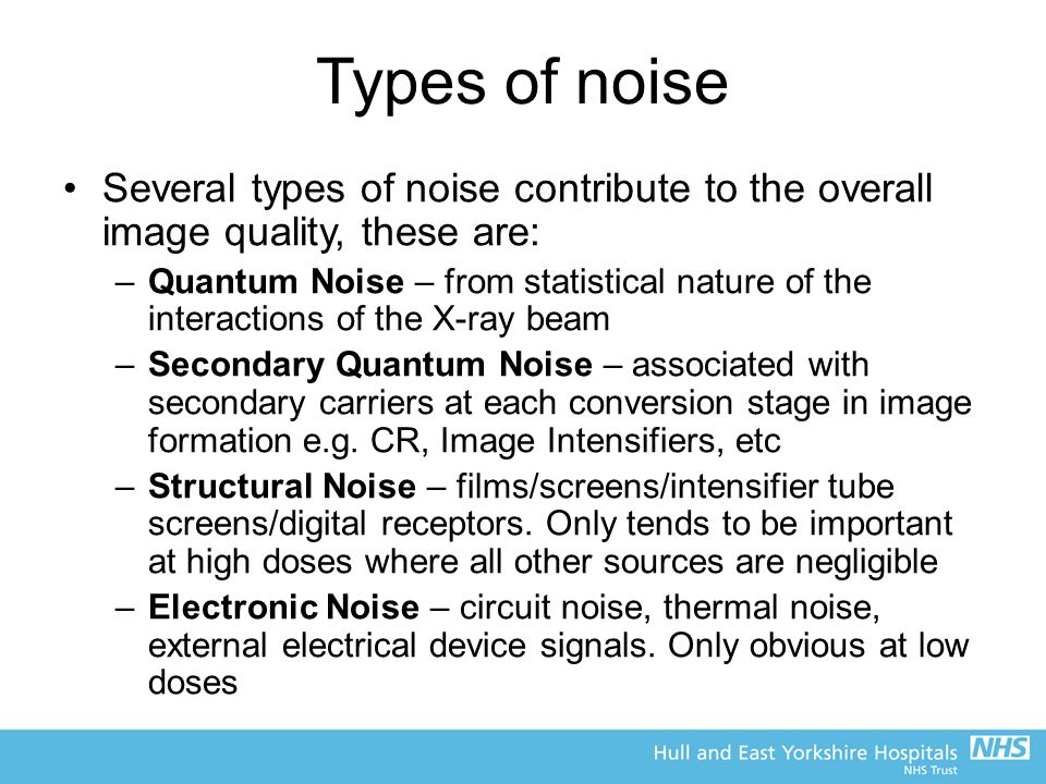 Types of noise Several types of noise contribute to the overall image quality, these are: –Quantum Noise – from statistical nature of the interactions