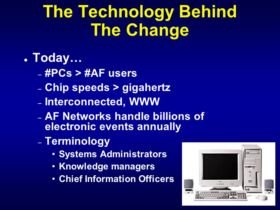 The Technology Behind The Change l Computing technology and the Chip l Only Ten years ago, 1990 – MORE People in AF than Computers – Just beginning to Network Stand Alone Functions Sneaker Net – Primitive by today's standards Z Series PCs: Z-100, Z-150, Z-200, etc.