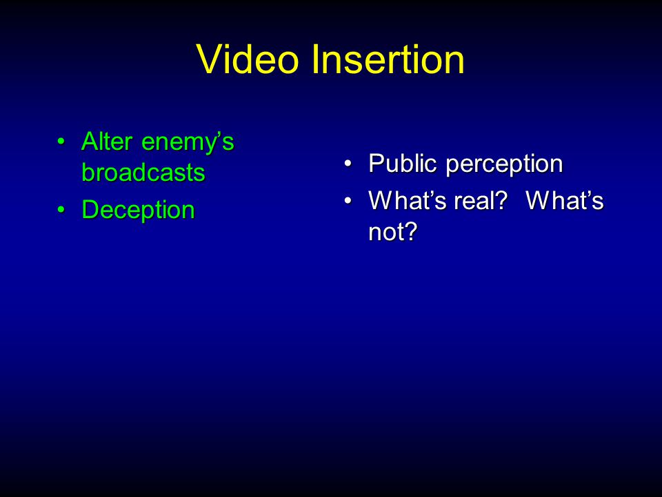 Video Insertion Alter enemy's broadcastsAlter enemy's broadcasts DeceptionDeception Public perceptionPublic perception What's real.