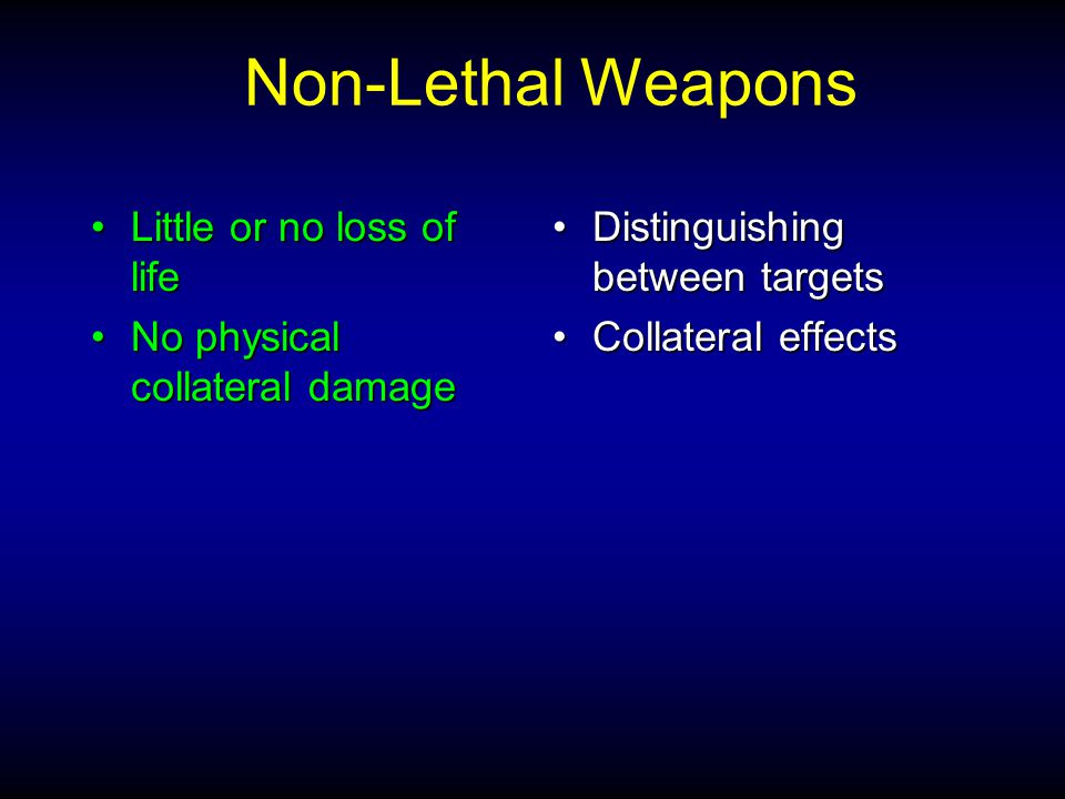 Little or no loss of lifeLittle or no loss of life No physical collateral damageNo physical collateral damage Distinguishing between targetsDistinguishing between targets Collateral effectsCollateral effects Non-Lethal Weapons